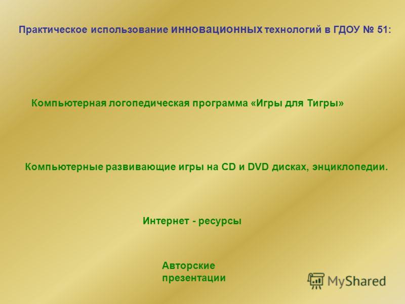 Практическое использование инновационных технологий в ГДОУ 51: Компьютерная логопедическая программа «Игры для Тигры» Компьютерные развивающие игры на CD и DVD дисках, энциклопедии. Авторские презентации Интернет - ресурсы