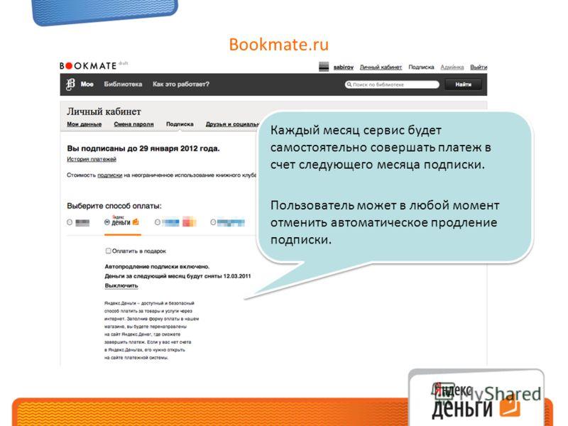 Bookmate.ru Каждый месяц сервис будет самостоятельно совершать платеж в счет следующего месяца подписки. Пользователь может в любой момент отменить автоматическое продление подписки. Каждый месяц сервис будет самостоятельно совершать платеж в счет сл