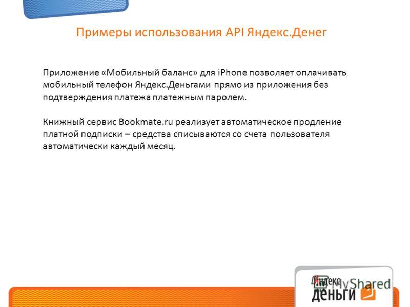 Примеры использования API Яндекс.Денег Приложение «Мобильный баланс» для iPhone позволяет оплачивать мобильный телефон Яндекс.Деньгами прямо из приложения без подтверждения платежа платежным паролем. Книжный сервис Bookmate.ru реализует автоматическо