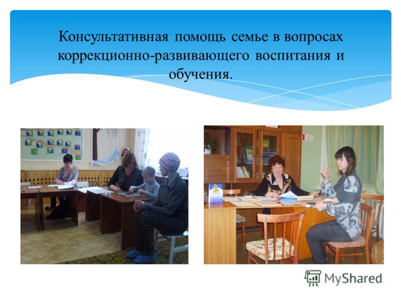 Консультативная помощь семье в вопросах коррекционно-развивающего воспитания и обучения.