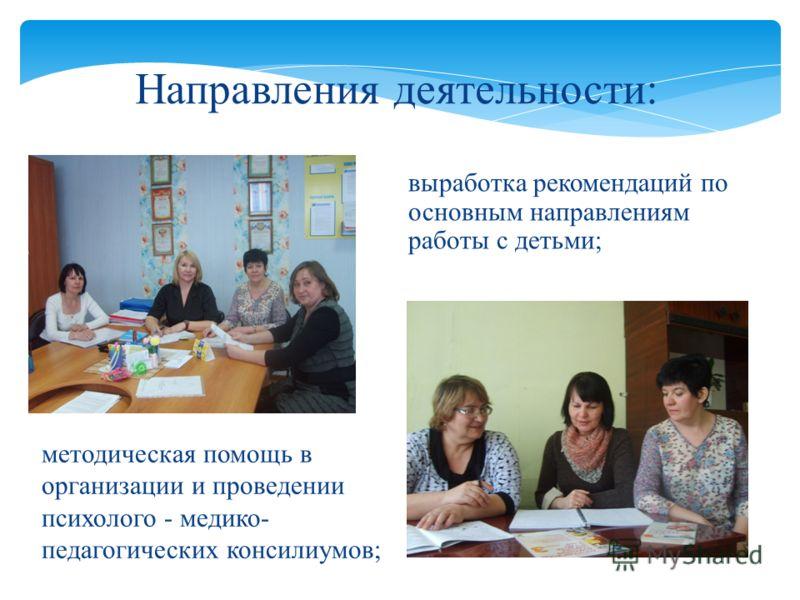 выработка рекомендаций по основным направлениям работы с детьми; Направления деятельности: методическая помощь в организации и проведении психолого - медико- педагогических консилиумов;