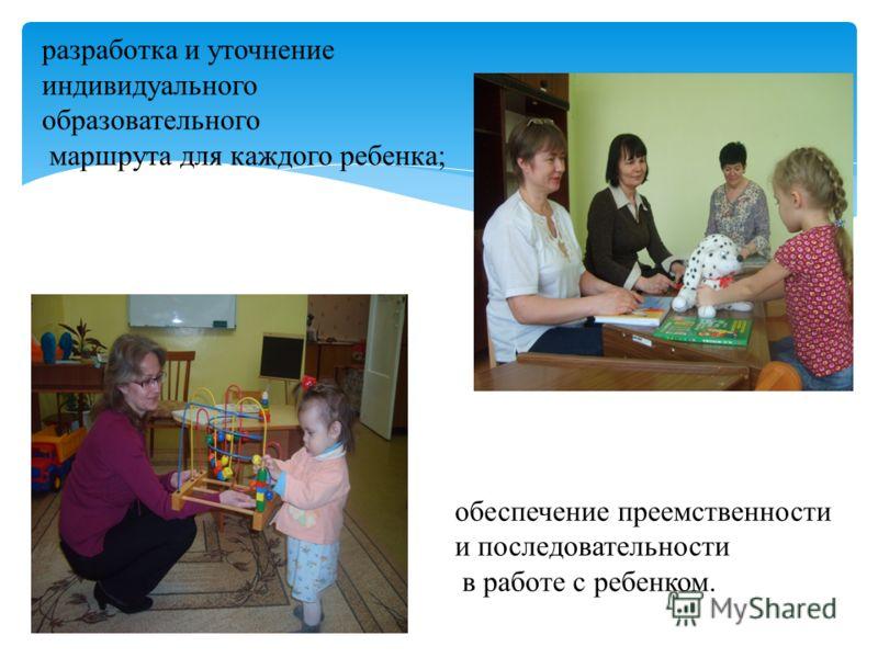 разработка и уточнение индивидуального образовательного маршрута для каждого ребенка; обеспечение преемственности и последовательности в работе с ребенком.