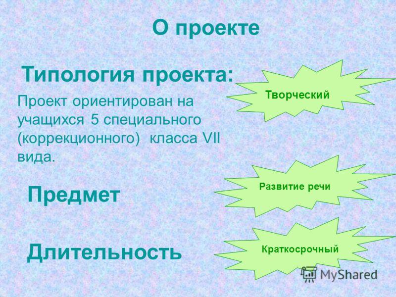О проекте Типология проекта: Предмет Развитие речи Длительность Краткосрочный Творческий Проект ориентирован на учащихся 5 специального (коррекционного) класса VII вида.