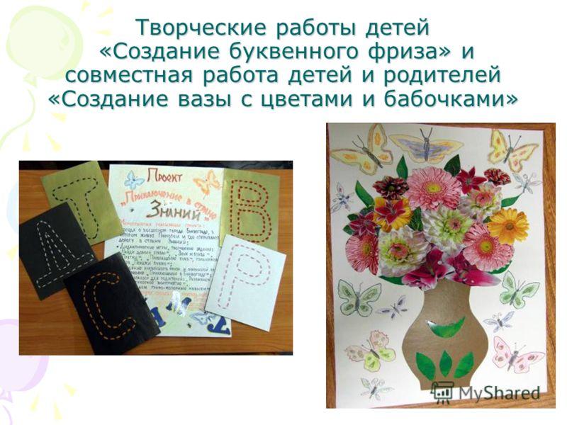 Творческие работы детей «Создание буквенного фриза» и совместная работа детей и родителей «Создание вазы с цветами и бабочками»