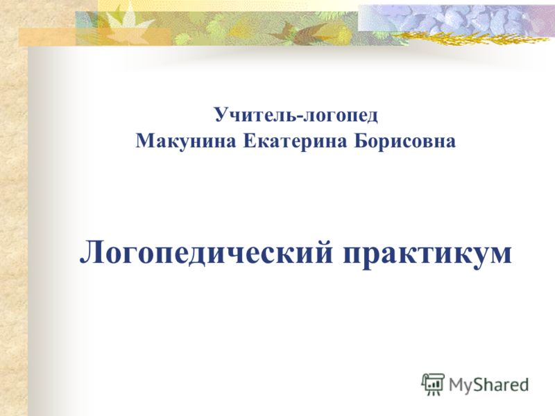Учитель-логопед Макунина Екатерина Борисовна Логопедический практикум
