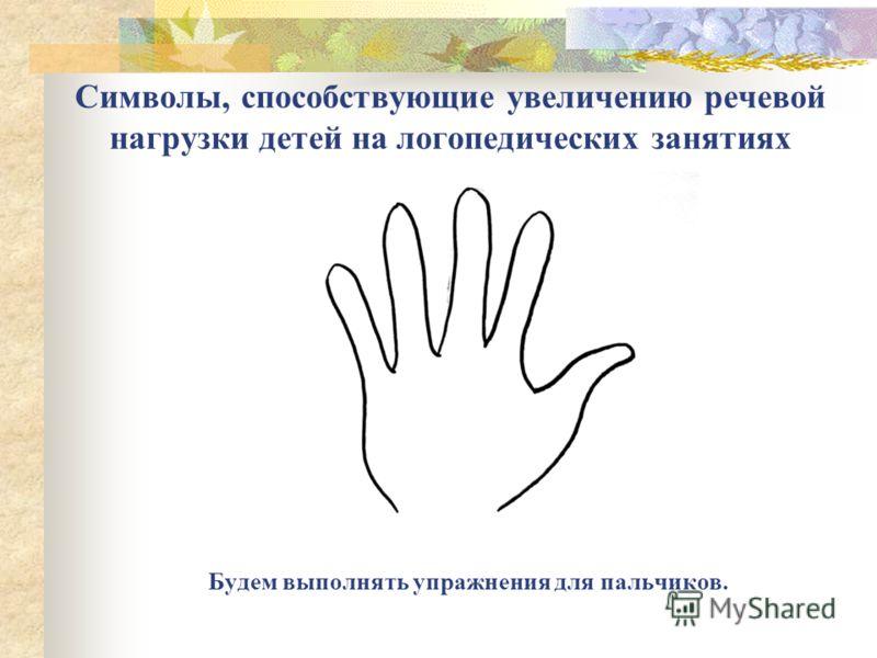 Символы, способствующие увеличению речевой нагрузки детей на логопедических занятиях Будем выполнять упражнения для пальчиков.