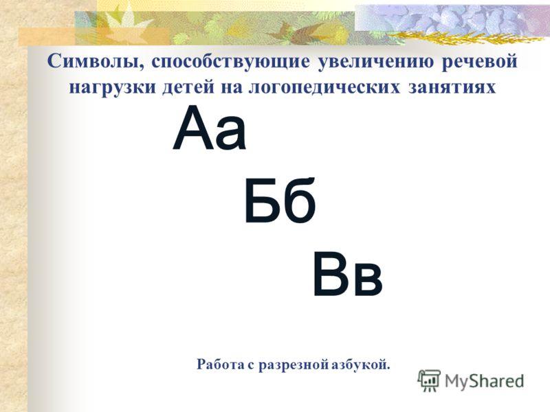 Символы, способствующие увеличению речевой нагрузки детей на логопедических занятиях Работа с разрезной азбукой. Аа Бб Вв