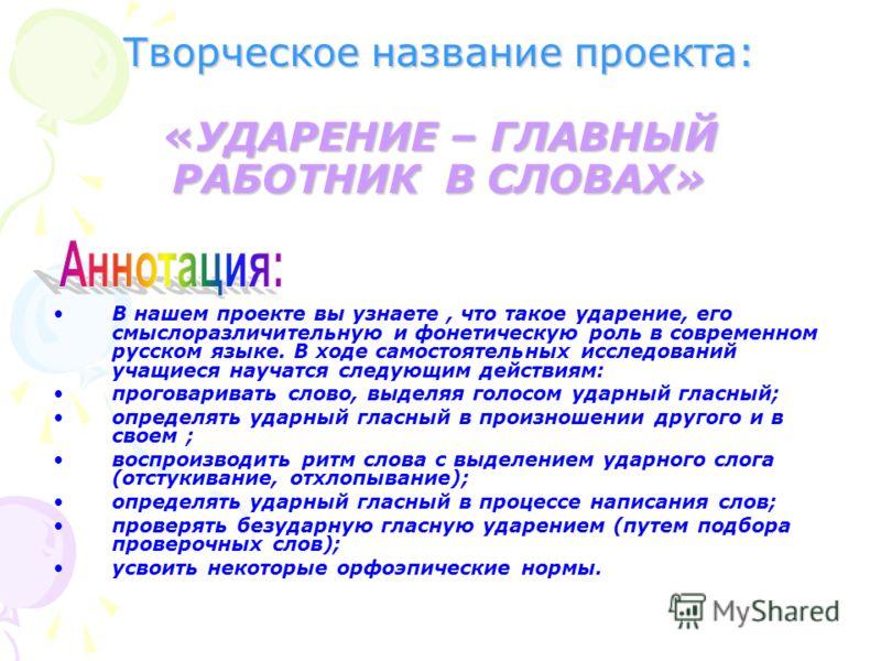 Творческое название проекта: «УДАРЕНИЕ – ГЛАВНЫЙ РАБОТНИК В СЛОВАХ» В нашем проекте вы узнаете, что такое ударение, его смыслоразличительную и фонетическую роль в современном русском языке. В ходе самостоятельных исследований учащиеся научатся следую