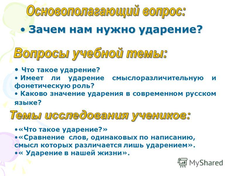 Зачем нам нужно ударение?Зачем нам нужно ударение? Что такое ударение? Имеет ли ударение смыслоразличительную и фонетическую роль? Каково значение ударения в современном русском языке? «Что такое ударение?» «Сравнение слов, одинаковых по написанию, с