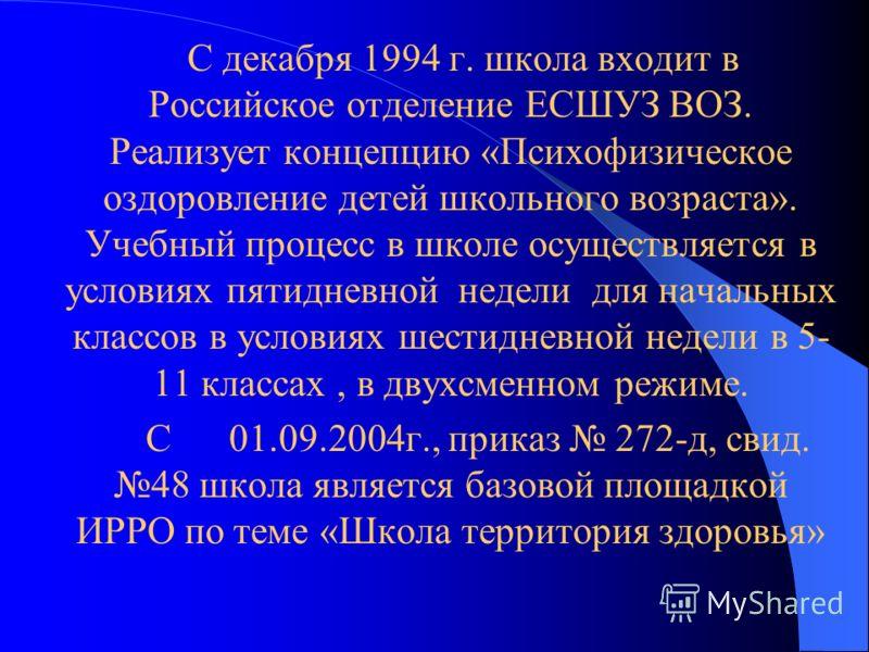 С декабря 1994 г. школа входит в Российское отделение ЕСШУЗ ВОЗ. Реализует концепцию «Психофизическое оздоровление детей школьного возраста». Учебный процесс в школе осуществляется в условиях пятидневной недели для начальных классов в условиях шестид