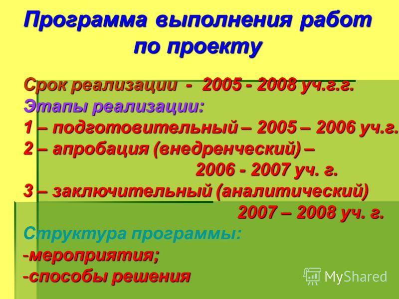 Программа выполнения работ по проекту Срок реализации - 2005 - 2008 уч.г.г. Этапы реализации: 1 – подготовительный – 2005 – 2006 уч.г. 2 – апробация (внедренческий) – 2006 - 2007 уч. г. 2006 - 2007 уч. г. 3 – заключительный (аналитический) 2007 – 200