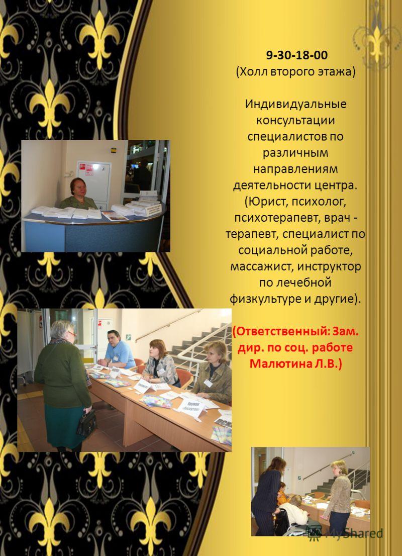 9-30-18-00 (Холл второго этажа) Индивидуальные консультации специалистов по различным направлениям деятельности центра. (Юрист, психолог, психотерапевт, врач - терапевт, специалист по социальной работе, массажист, инструктор по лечебной физкультуре и