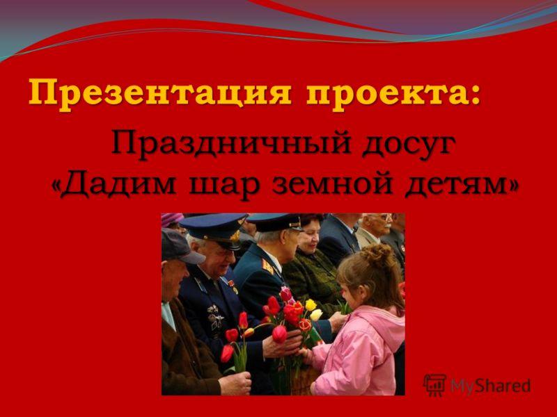 Презентация проекта: Праздничный досуг «Дадим шар земной детям» Праздничный досуг «Дадим шар земной детям»