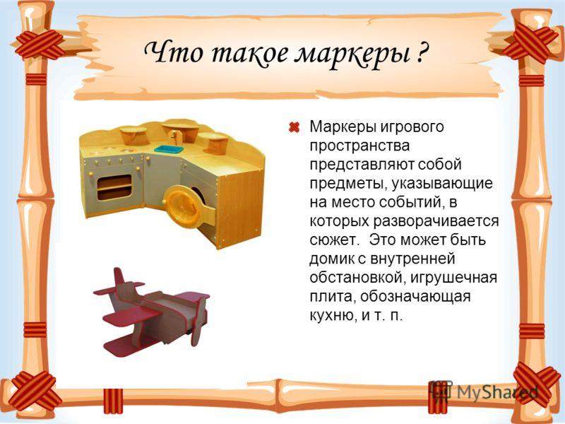 Что такое маркеры ? Маркеры игрового пространства представляют собой предметы, указывающие на место событий, в которых разворачивается сюжет. Это может быть домик с внутренней обстановкой, игрушечная плита, обозначающая кухню, и т. п.