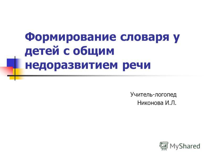 Формирование словаря у детей с общим недоразвитием речи Учитель-логопед Никонова И.Л.