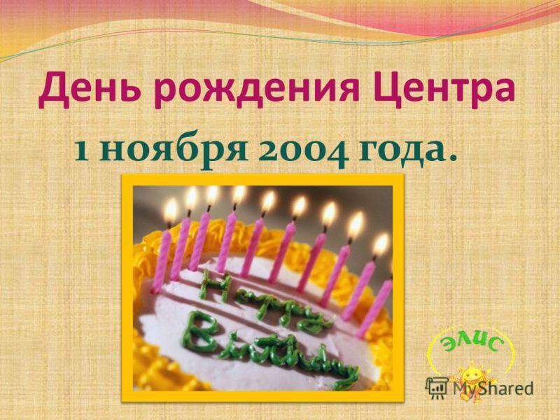 1 ноября 2004 года. День рождения Центра