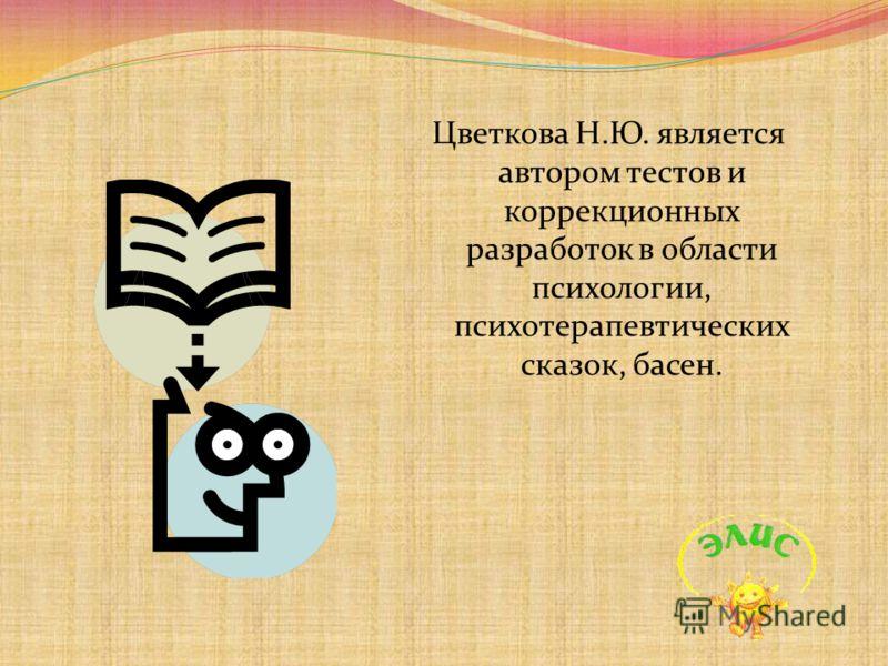 Цветкова Н.Ю. является автором тестов и коррекционных разработок в области психологии, психотерапевтических сказок, басен.