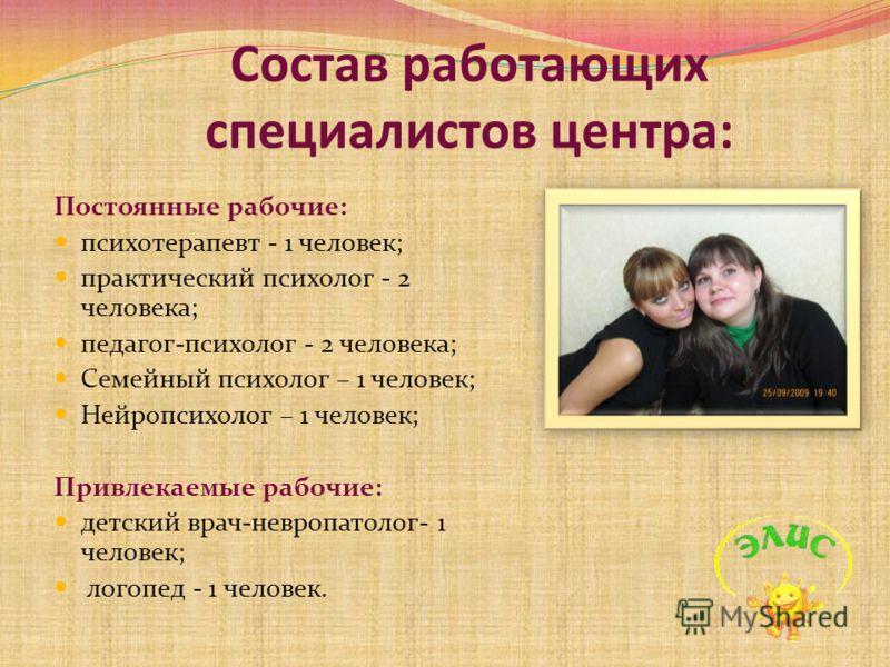 Состав работающих специалистов центра: Постоянные рабочие: психотерапевт - 1 человек; практический психолог - 2 человека; педагог-психолог - 2 человека; Семейный психолог – 1 человек; Нейропсихолог – 1 человек; Привлекаемые рабочие: детский врач-невр
