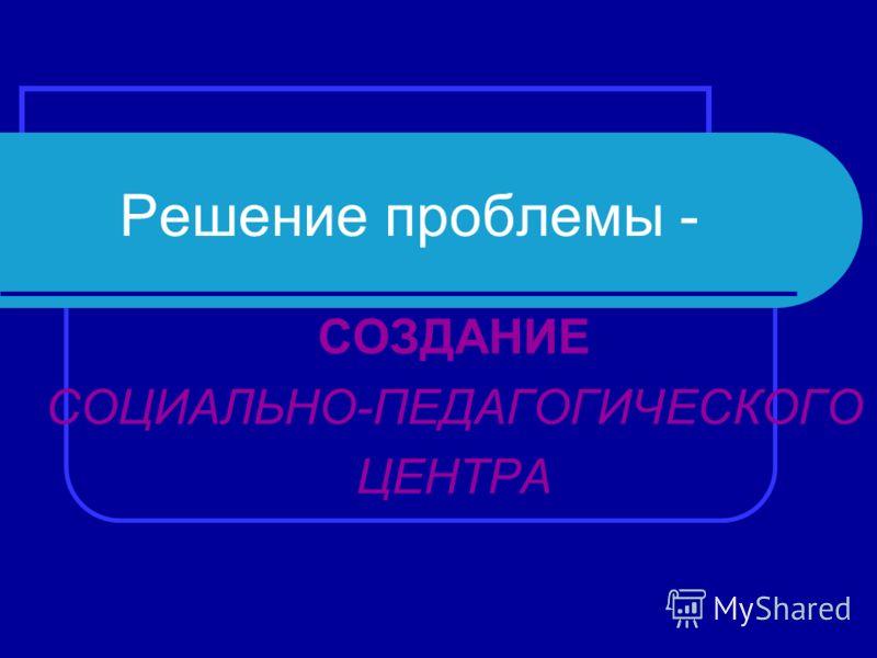 Решение проблемы - СОЗДАНИЕ СОЦИАЛЬНО-ПЕДАГОГИЧЕСКОГО ЦЕНТРА