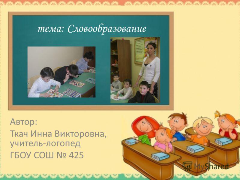 тема: Словообразование Автор: Ткач Инна Викторовна, учитель-логопед ГБОУ СОШ 425