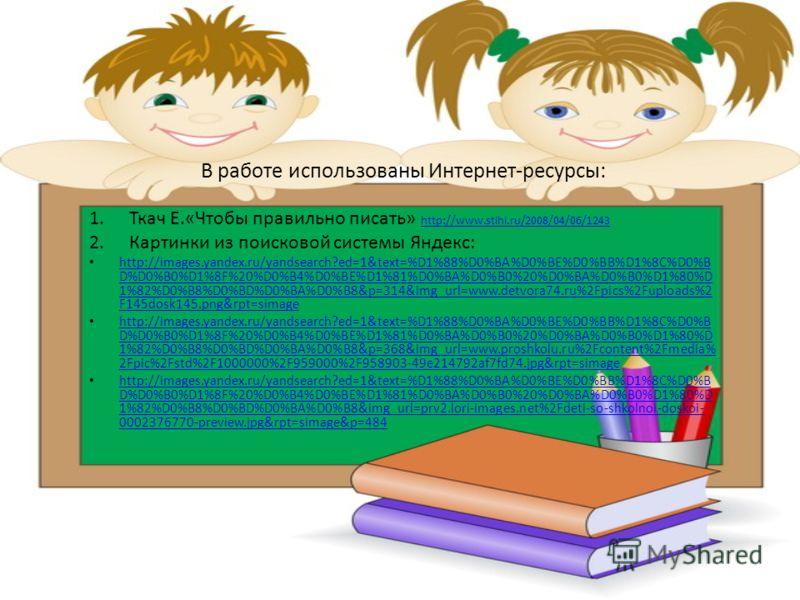 В работе использованы Интернет-ресурсы: 1.Ткач Е.«Чтобы правильно писать» http://www.stihi.ru/2008/04/06/1243 http://www.stihi.ru/2008/04/06/1243 2.Картинки из поисковой системы Яндекс: http://images.yandex.ru/yandsearch?ed=1&text=%D1%88%D0%BA%D0%BE%