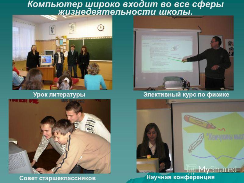 Компьютер широко входит во все сферы жизнедеятельности школы. Урок литературы Научная конференция Совет старшеклассников Элективный курс по физике