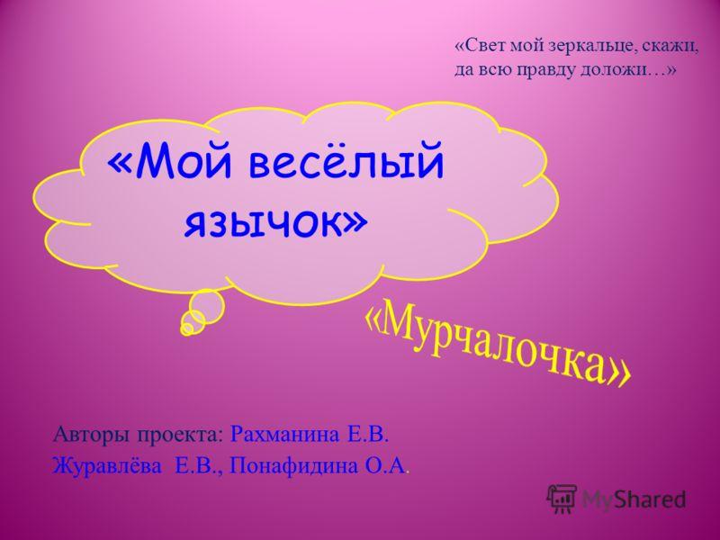 Авторы проекта: Рахманина Е.В. Журавлёва Е.В., Понафидина О.А. «Свет мой зеркальце, скажи, да всю правду доложи…»