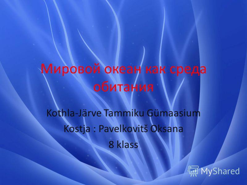 Мировой океан как среда обитания Kothla-Järve Tammiku Gümaasium Kostja : Pavelkovitš Oksana 8 klass