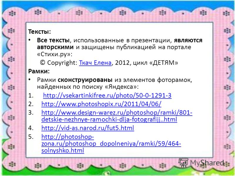 Тексты: Все тексты, использованные в презентации, являются авторскими и защищены публикацией на портале «Стихи.ру»: © Copyright: Ткач Елена, 2012, цикл «ДЕТЯМ»Ткач Елена Рамки: Рамки сконструированы из элементов фоторамок, найденных по поиску «Яндекс