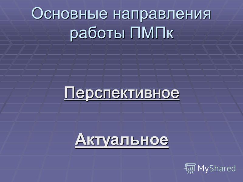 Основные направления работы ПМПк ПерспективноеАктуальное