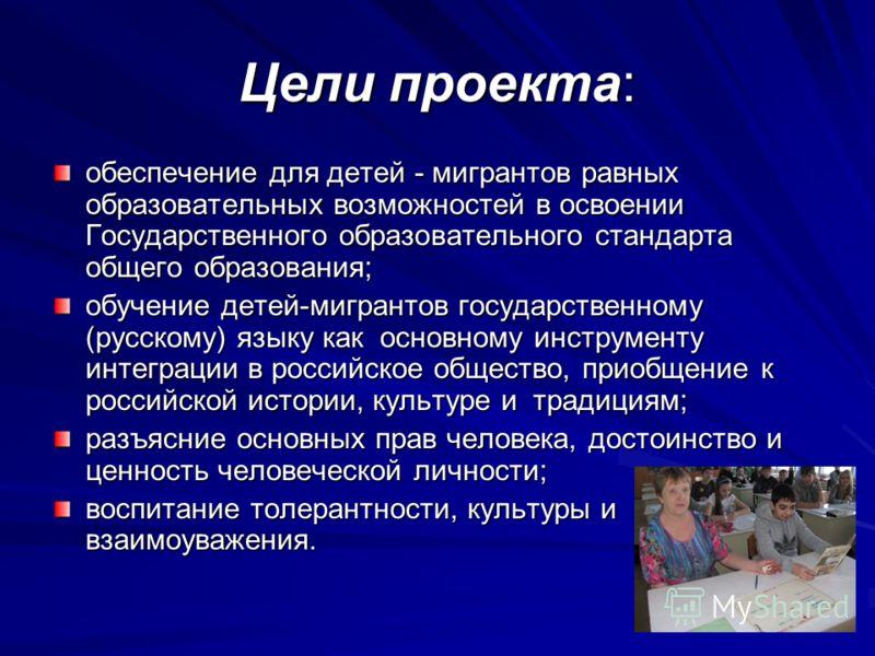 Цели проекта: обеспечение для детей - мигрантов равных образовательных возможностей в освоении Государственного образовательного стандарта общего образования; обучение детей-мигрантов государственному (русскому) языку как основному инструменту интегр