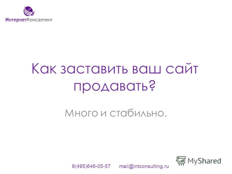 Как заставить ваш сайт продавать? Много и стабильно. 8(495)646-05-57 mail@intconsulting.ru