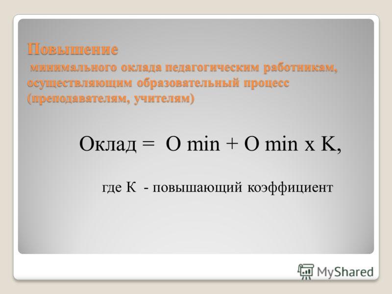 Повышение минимального оклада педагогическим работникам, осуществляющим образовательный процесс (преподавателям, учителям) Оклад = О min + O min x K, где К - повышающий коэффициент