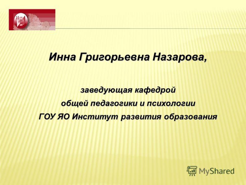 Инна Григорьевна Назарова, заведующая кафедрой общей педагогики и психологии ГОУ ЯО Институт развития образования