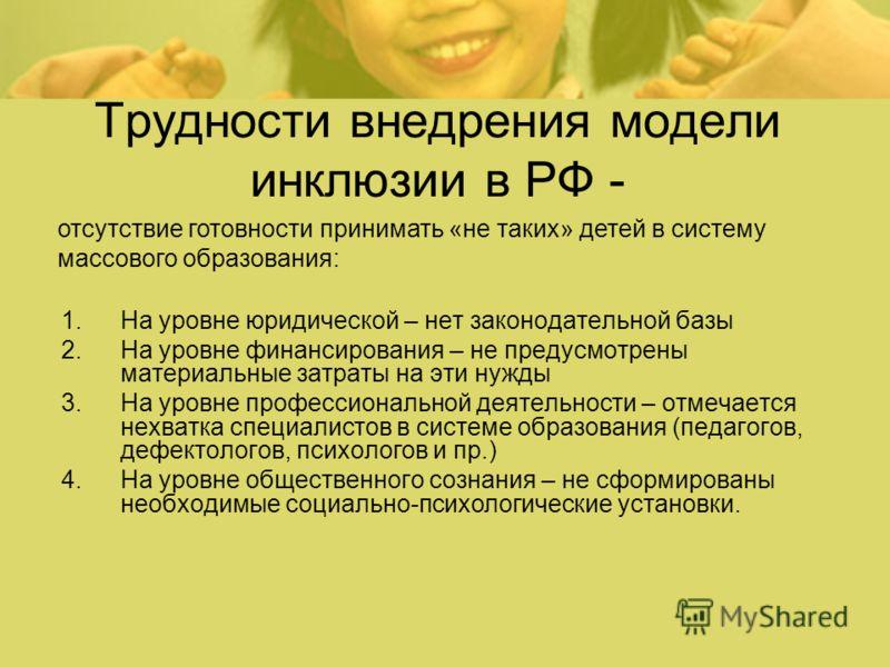 Трудности внедрения модели инклюзии в РФ - 1.На уровне юридической – нет законодательной базы 2.На уровне финансирования – не предусмотрены материальные затраты на эти нужды 3.На уровне профессиональной деятельности – отмечается нехватка специалистов