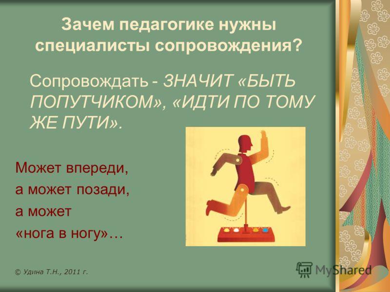 Зачем педагогике нужны специалисты сопровождения? Сопровождать - ЗНАЧИТ «БЫТЬ ПОПУТЧИКОМ», «ИДТИ ПО ТОМУ ЖЕ ПУТИ». Может впереди, а может позади, а может «нога в ногу»… © Удина Т.Н., 2011 г.
