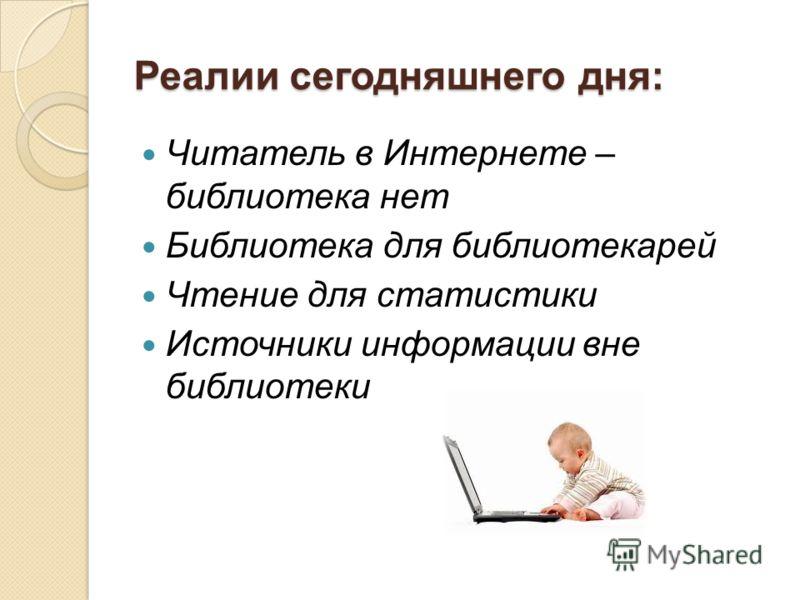 Реалии сегодняшнего дня: Читатель в Интернете – библиотека нет Библиотека для библиотекарей Чтение для статистики Источники информации вне библиотеки