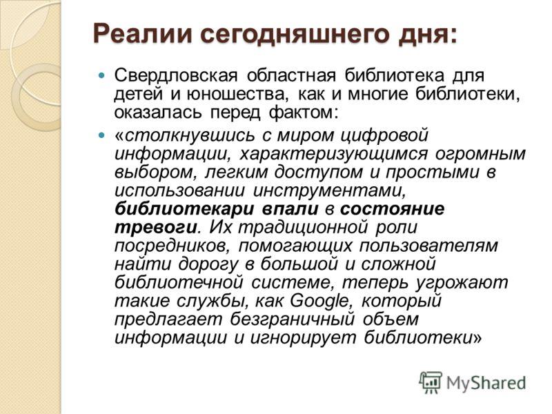 Реалии сегодняшнего дня: Свердловская областная библиотека для детей и юношества, как и многие библиотеки, оказалась перед фактом: «столкнувшись с миром цифровой информации, характеризующимся огромным выбором, легким доступом и простыми в использован