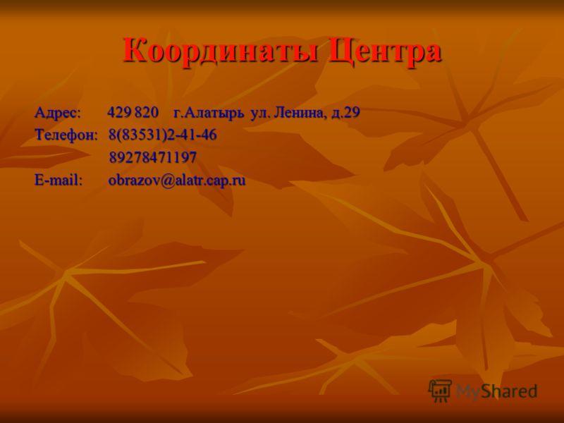 Координаты Центра Адрес: 429 820 г.Алатырь ул. Ленина, д.29 Телефон: 8(83531)2-41-46 89278471197 89278471197 Е-mail: obrazov@alatr.cap.ru