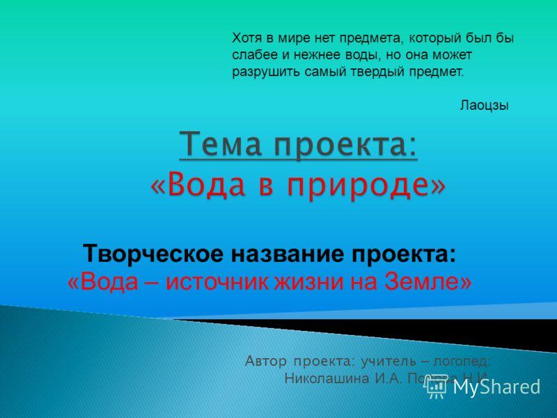 Автор проекта: учитель – логопед: Николашина И.А. Попова Н.И. Творческое название проекта: «Вода – источник жизни на Земле» Хотя в мире нет предмета, который был бы слабее и нежнее воды, но она может разрушить самый твердый предмет. Лаоцзы