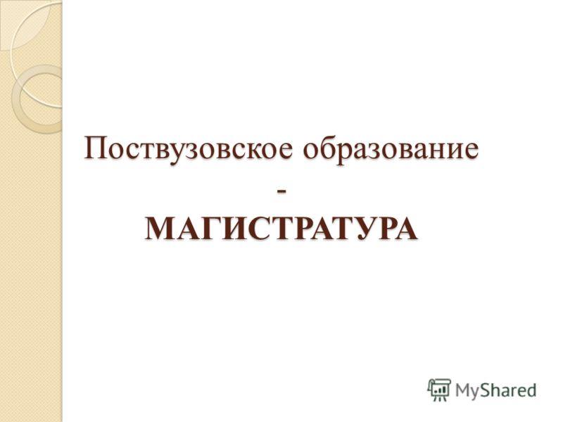 Поствузовское образование - МАГИСТРАТУРА