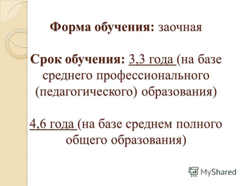 Форма обучения: заочная Срок обучения: 3,3 года (на базе среднего профессионального (педагогического) образования) 4,6 года (на базе среднем полного общего образования)