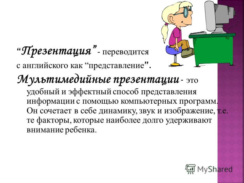 Презентация - переводится с английского как представление. Мультимедийные презентации - это удобный и эффектный способ представления информации с помощью компьютерных программ. Он сочетает в себе динамику, звук и изображение, т.е. те факторы, которые
