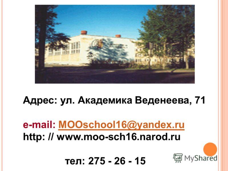 Адрес: ул. Академика Веденеева, 71 e-mail: MOOschool16@yandex.ruMOOschool16@yandex.ru http: // www.moo-sch16.narod.ru тел: 275 - 26 - 15