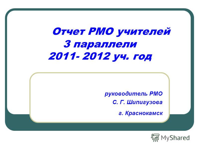Отчет РМО учителей 3 параллели 2011- 2012 уч. год руководитель РМО С. Г. Шипигузова г. Краснокамск