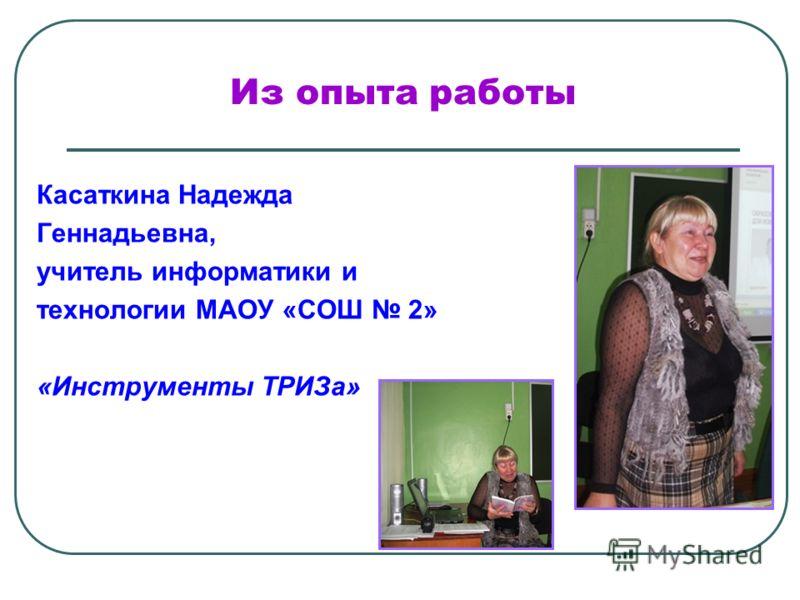 Из опыта работы Касаткина Надежда Геннадьевна, учитель информатики и технологии МАОУ «СОШ 2» «Инструменты ТРИЗа»