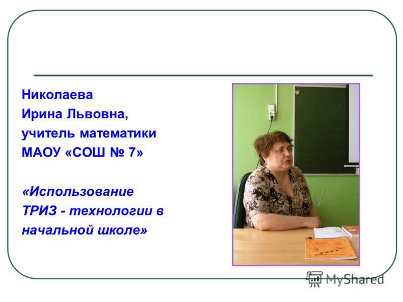 Николаева Ирина Львовна, учитель математики МАОУ «СОШ 7» «Использование ТРИЗ - технологии в начальной школе»