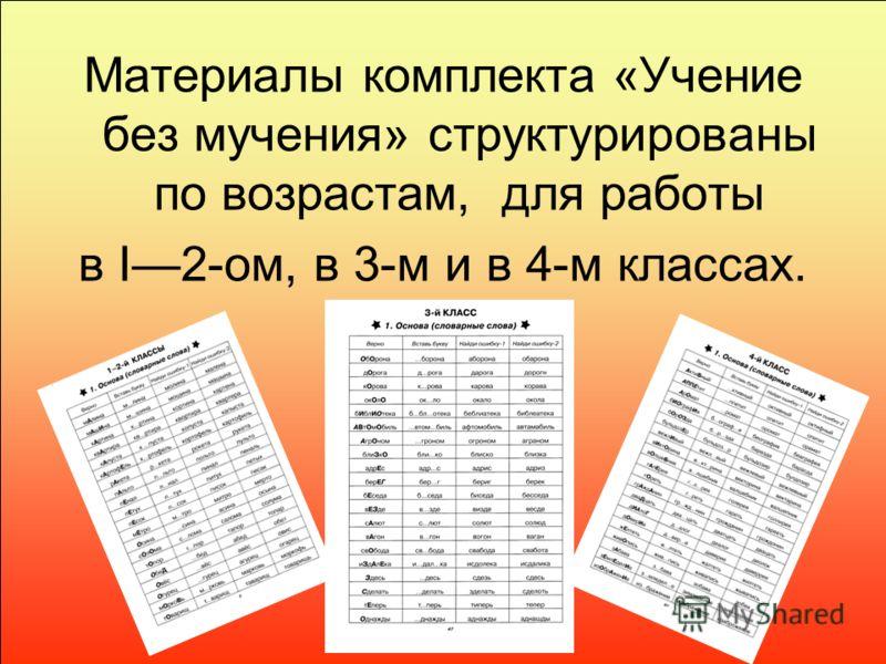 Материалы комплекта «Учение без мучения» структурированы по возрастам, для работы в I2-ом, в 3-м и в 4-м классах.