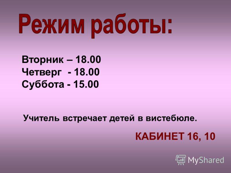 Вторник – 18.00 Четверг - 18.00 Суббота - 15.00 Учитель встречает детей в вистебюле. КАБИНЕТ 16, 10