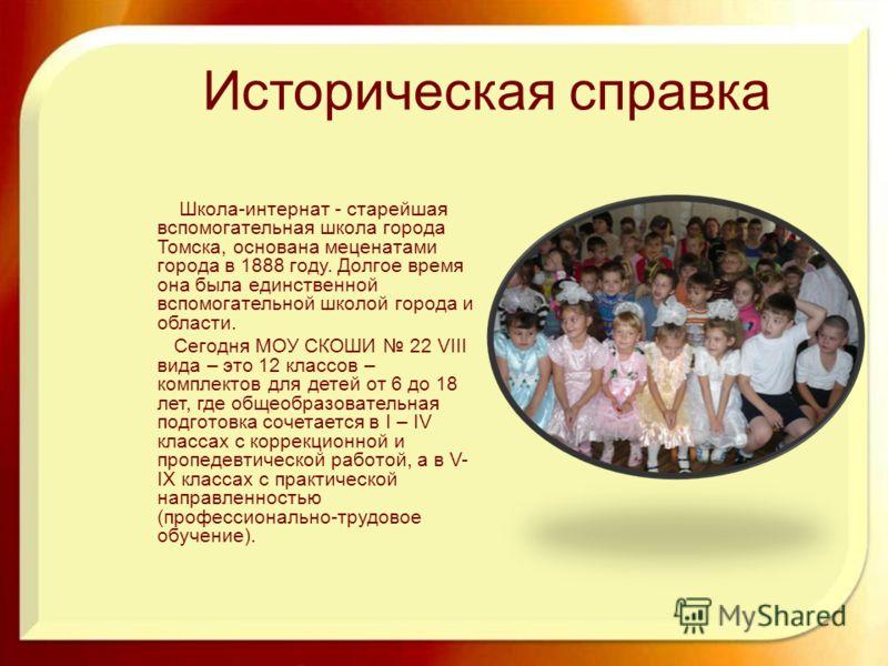Историческая справка Школа-интернат - старейшая вспомогательная школа города Томска, основана меценатами города в 1888 году. Долгое время она была единственной вспомогательной школой города и области. Сегодня МОУ СКОШИ 22 VIII вида – это 12 классов –